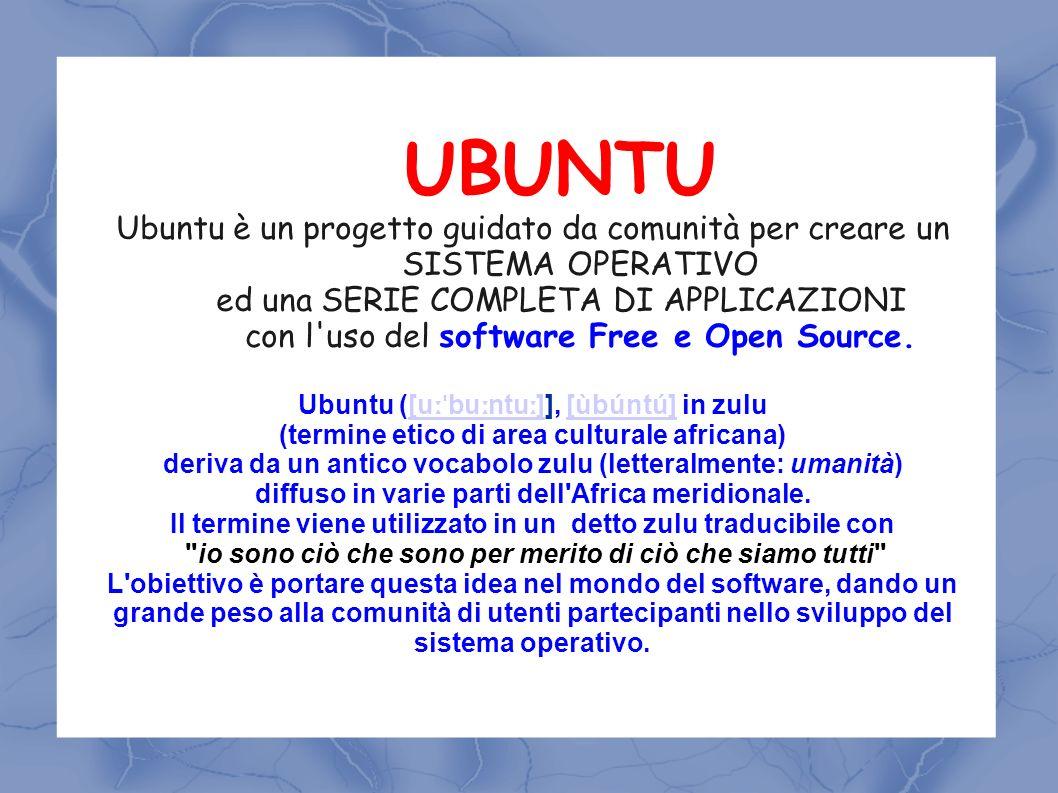 UBUNTU Ubuntu è un progetto guidato da comunità per creare un SISTEMA OPERATIVO ed una SERIE COMPLETA DI APPLICAZIONI con l'uso del software Free e Op