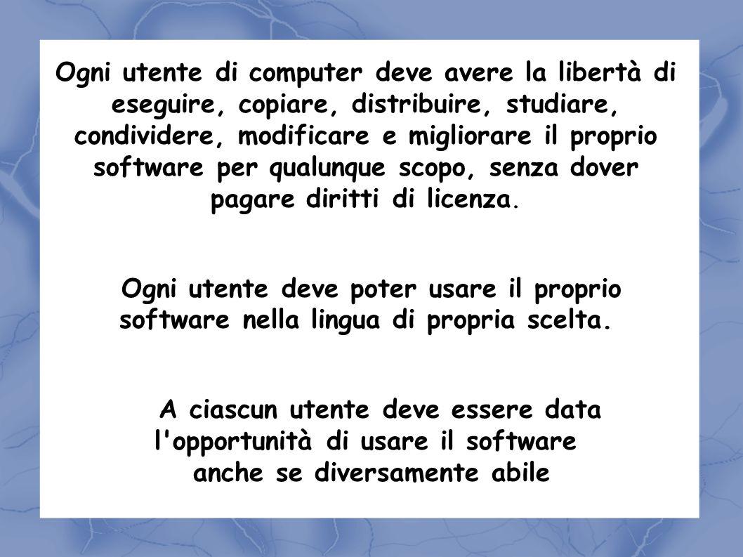 Ogni utente di computer deve avere la libertà di eseguire, copiare, distribuire, studiare, condividere, modificare e migliorare il proprio software per qualunque scopo, senza dover pagare diritti di licenza.