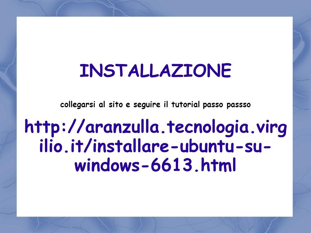 INSTALLAZIONE collegarsi al sito e seguire il tutorial passo passso http://aranzulla.tecnologia.virg ilio.it/installare-ubuntu-su- windows-6613.html