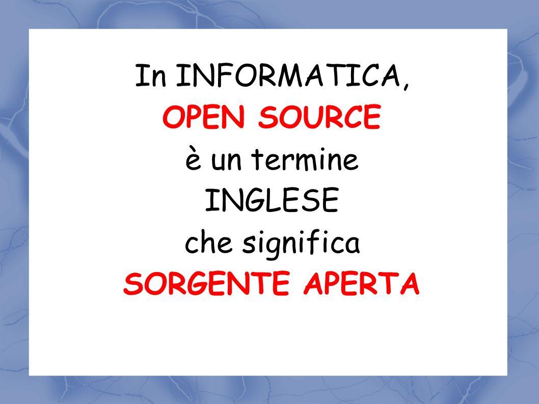 In INFORMATICA, OPEN SOURCE è un termine INGLESE che significa SORGENTE APERTA
