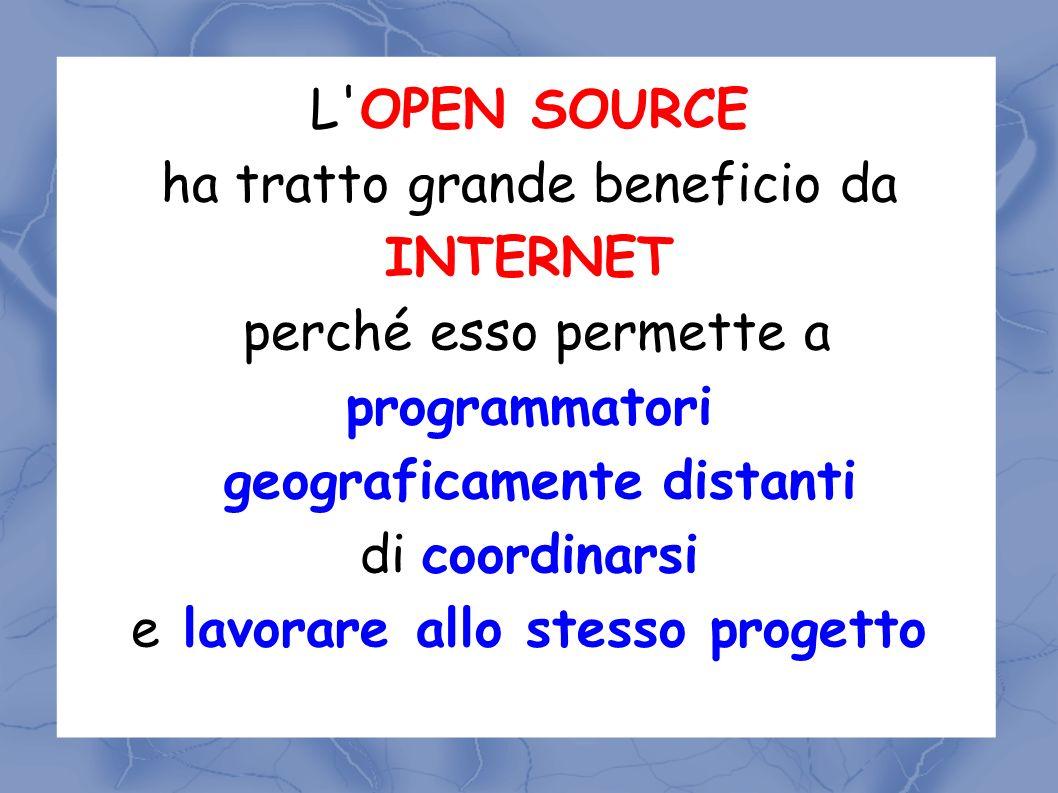 L OPEN SOURCE ha tratto grande beneficio da INTERNET perché esso permette a programmatori geograficamente distanti di coordinarsi e lavorare allo stesso progetto