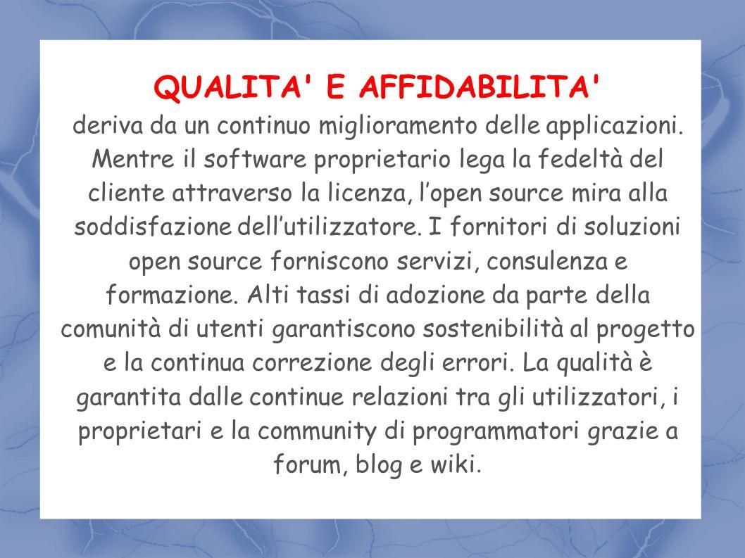 QUALITA' E AFFIDABILITA' deriva da un continuo miglioramento delle applicazioni. Mentre il software proprietario lega la fedeltà del cliente attravers