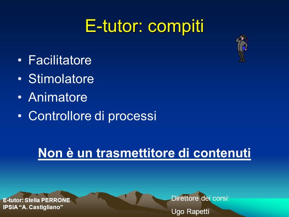E-tutor: Stella PERRONE IPSIA A. Castigliano Direttore dei corsi: Ugo Rapetti E-tutor: compiti Facilitatore Stimolatore Animatore Controllore di proce