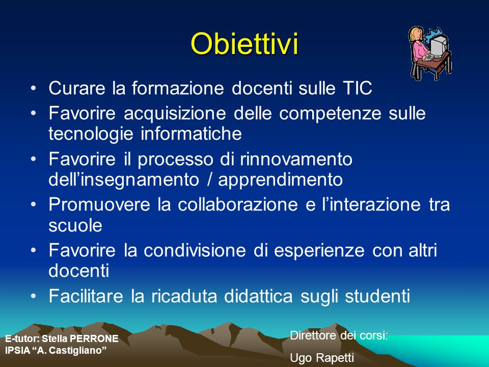 E-tutor: Stella PERRONE IPSIA A. Castigliano Direttore dei corsi: Ugo Rapetti Obiettivi Curare la formazione docenti sulle TIC Favorire acquisizione d