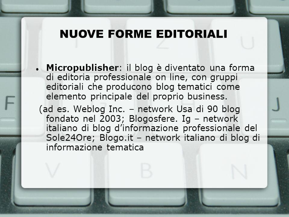 NUOVE FORME EDITORIALI Micropublisher: il blog è diventato una forma di editoria professionale on line, con gruppi editoriali che producono blog temat