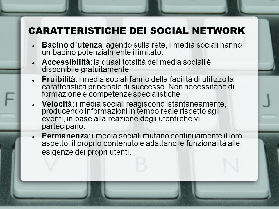 CARATTERISTICHE DEI SOCIAL NETWORK Bacino dutenza: agendo sulla rete, i media sociali hanno un bacino potenzialmente illimitato. Accessibilità: la qua