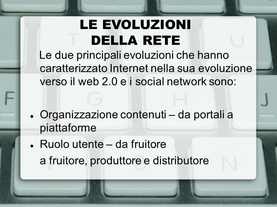 LE EVOLUZIONI DELLA RETE Le due principali evoluzioni che hanno caratterizzato Internet nella sua evoluzione verso il web 2.0 e i social network sono: