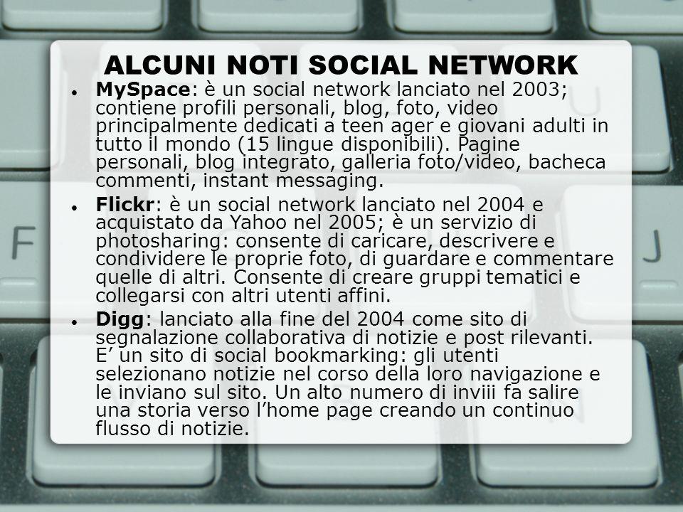 ALCUNI NOTI SOCIAL NETWORK MySpace: è un social network lanciato nel 2003; contiene profili personali, blog, foto, video principalmente dedicati a tee