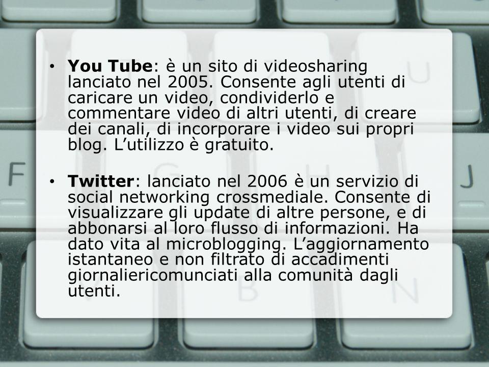 You Tube: è un sito di videosharing lanciato nel 2005. Consente agli utenti di caricare un video, condividerlo e commentare video di altri utenti, di