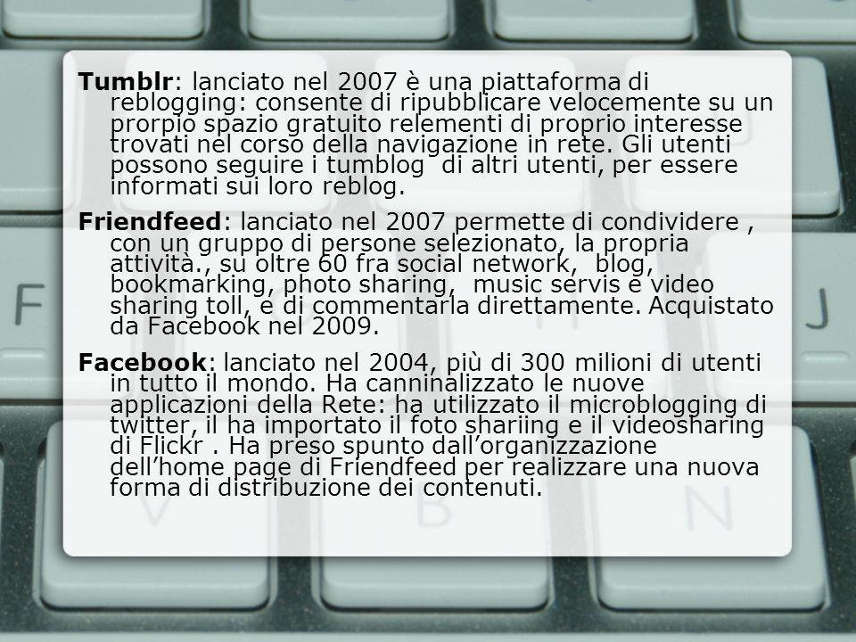 Tumblr: lanciato nel 2007 è una piattaforma di reblogging: consente di ripubblicare velocemente su un prorpio spazio gratuito relementi di proprio int