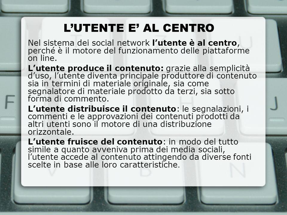 LUTENTE E AL CENTRO Nel sistema dei social network lutente è al centro, perché è il motore del funzionamento delle piattaforme on line. Lutente produc