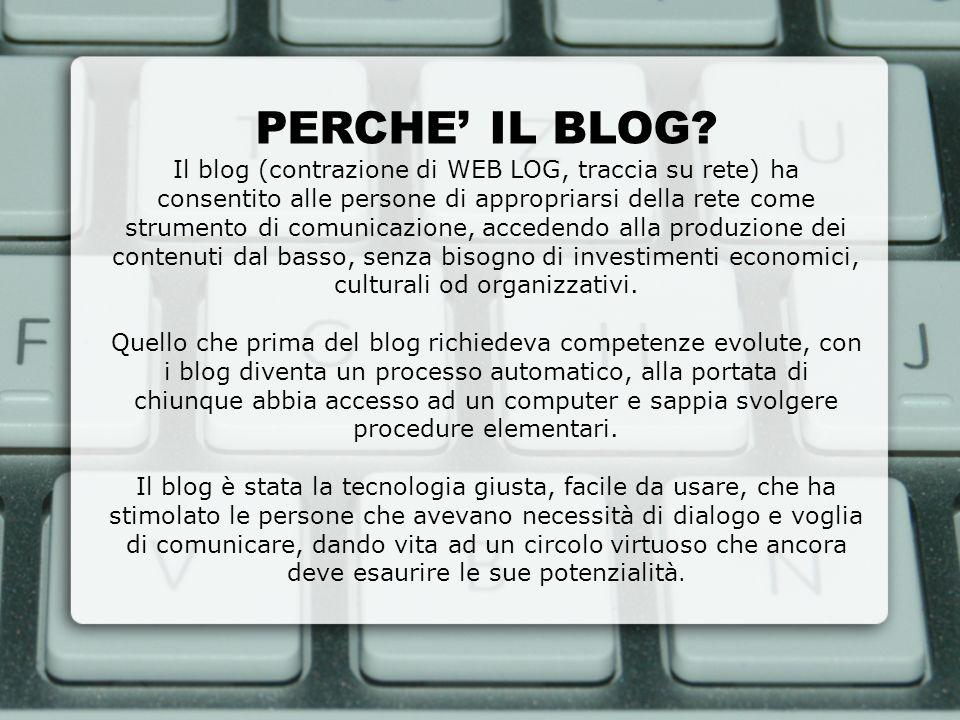 PERCHE IL BLOG? Il blog (contrazione di WEB LOG, traccia su rete) ha consentito alle persone di appropriarsi della rete come strumento di comunicazion
