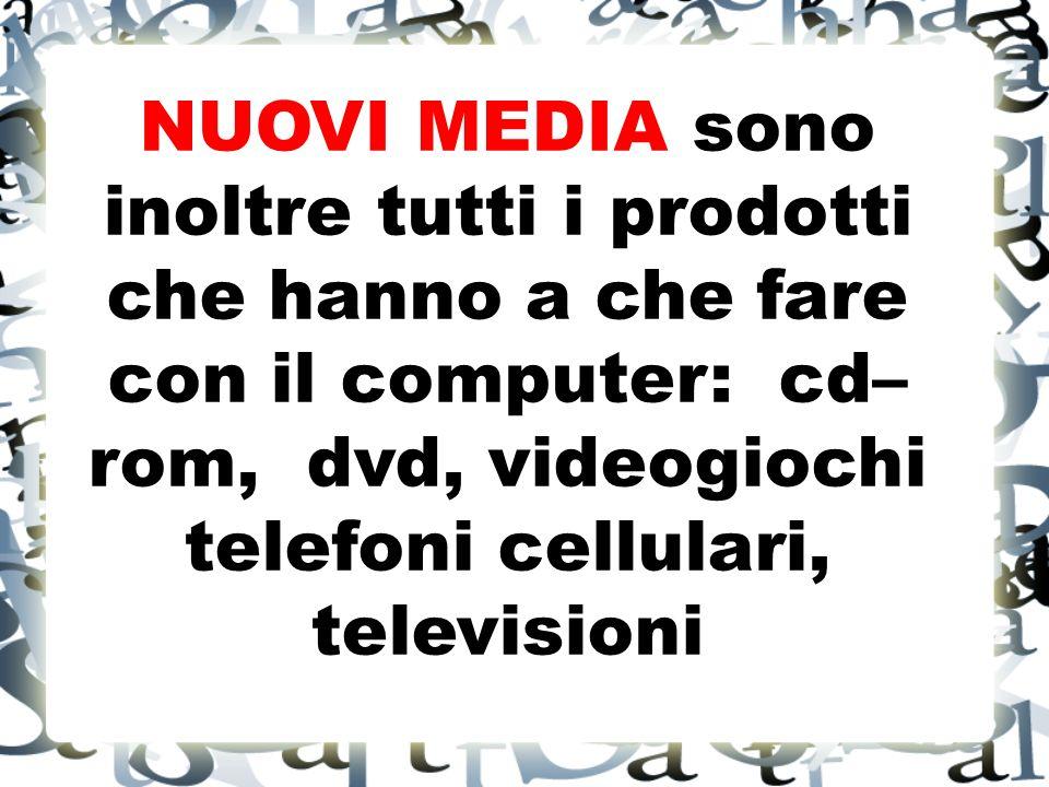 NUOVI MEDIA sono inoltre tutti i prodotti che hanno a che fare con il computer: cd– rom, dvd, videogiochi telefoni cellulari, televisioni