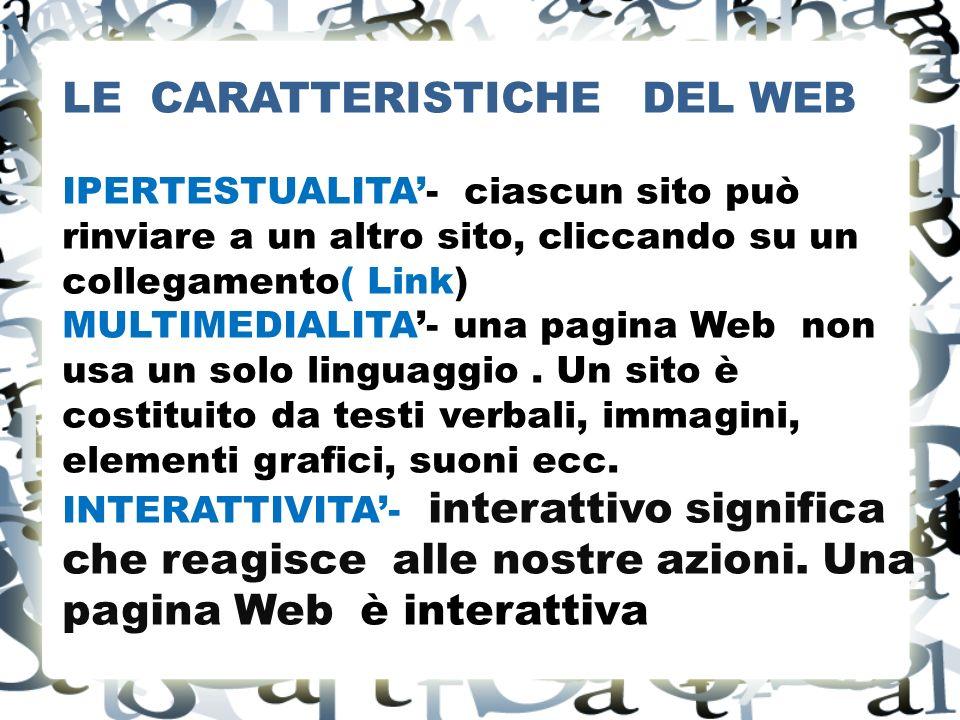LE CARATTERISTICHE DEL WEB IPERTESTUALITA- ciascun sito può rinviare a un altro sito, cliccando su un collegamento( Link) MULTIMEDIALITA- una pagina Web non usa un solo linguaggio.