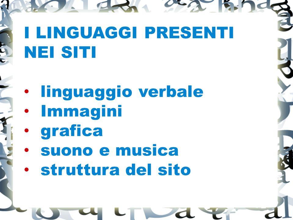 I LINGUAGGI PRESENTI NEI SITI linguaggio verbale Immagini grafica suono e musica struttura del sito