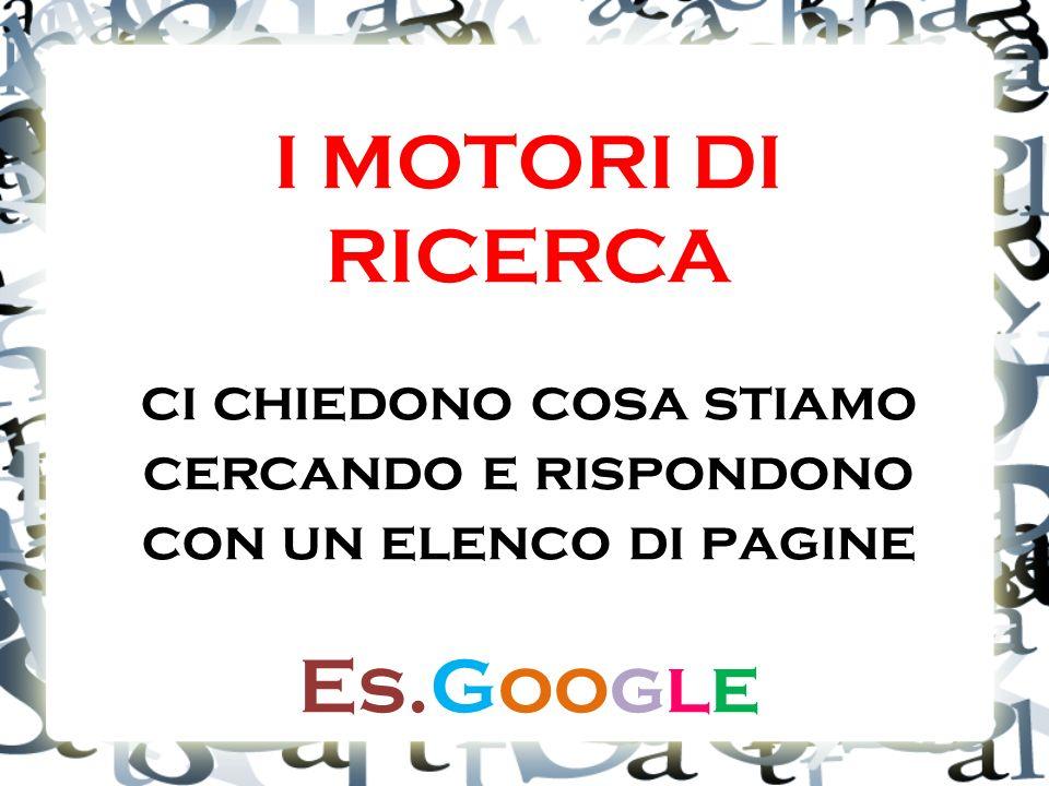 I MOTORI DI RICERCA ci chiedono cosa stiamo cercando e rispondono con un elenco di pagine Es.Google