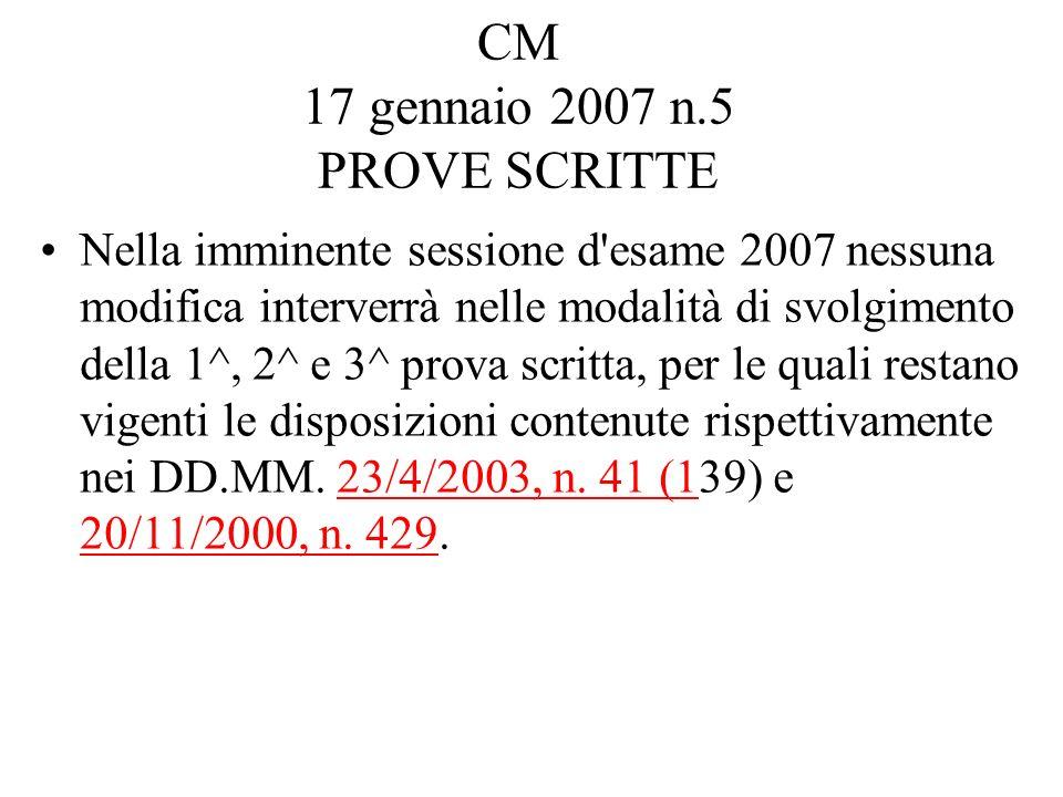 CM 17 gennaio 2007 n.5 PROVE SCRITTE Nella imminente sessione d esame 2007 nessuna modifica interverrà nelle modalità di svolgimento della 1^, 2^ e 3^ prova scritta, per le quali restano vigenti le disposizioni contenute rispettivamente nei DD.MM.