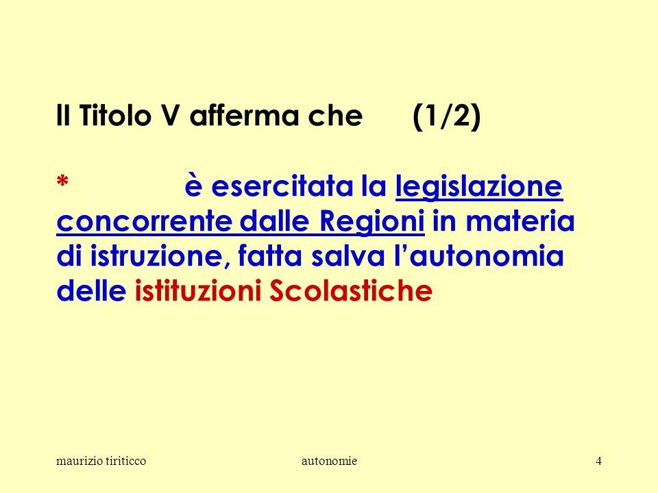 maurizio tiriticcoautonomie4 lI Titolo V afferma che (1/2) * è esercitata la legislazione concorrente dalle Regioni in materia di istruzione, fatta salva lautonomia delle istituzioni Scolastiche