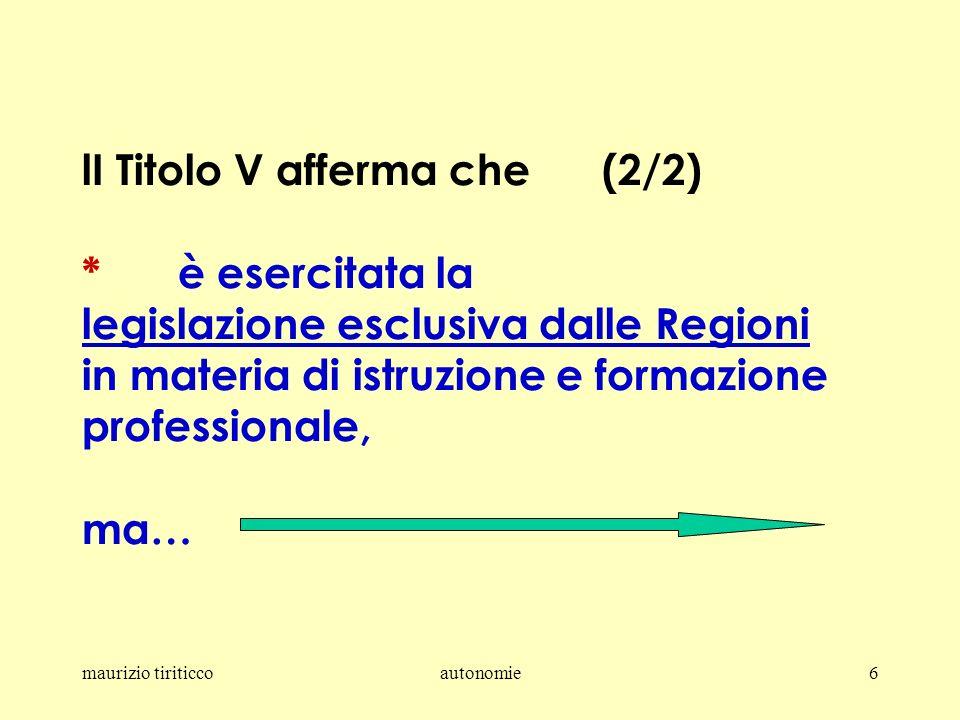 maurizio tiriticcoautonomie6 lI Titolo V afferma che (2/2) *è esercitata la legislazione esclusiva dalle Regioni in materia di istruzione e formazione professionale, ma…