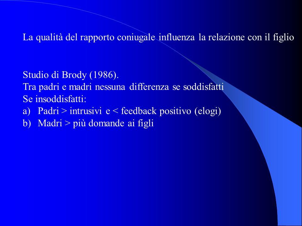 La qualità del rapporto coniugale influenza la relazione con il figlio Studio di Brody (1986). Tra padri e madri nessuna differenza se soddisfatti Se