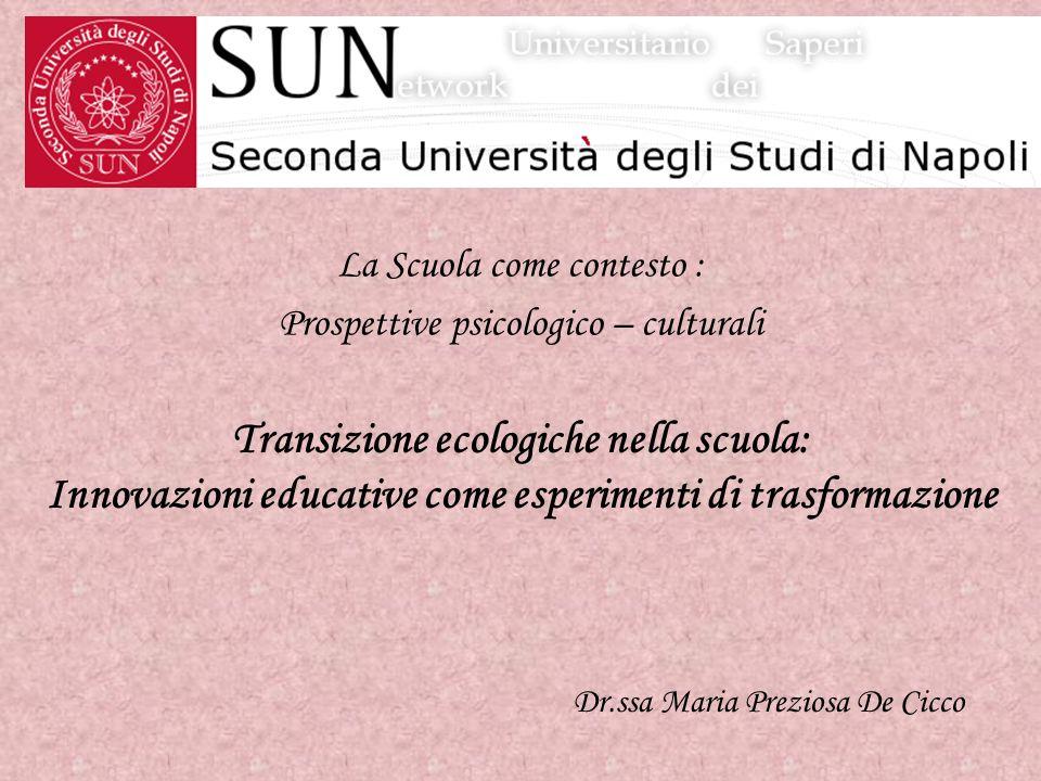 La Scuola come contesto : Prospettive psicologico – culturali Dr.ssa Maria Preziosa De Cicco Transizione ecologiche nella scuola: Innovazioni educativ