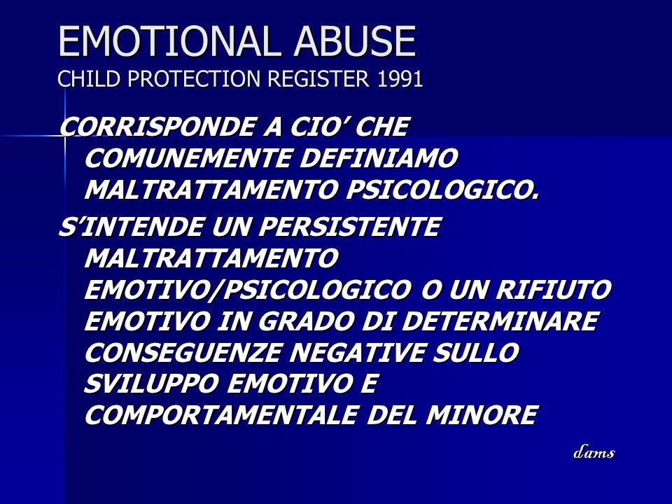 EMOTIONAL ABUSE CHILD PROTECTION REGISTER 1991 CORRISPONDE A CIO CHE COMUNEMENTE DEFINIAMO MALTRATTAMENTO PSICOLOGICO. SINTENDE UN PERSISTENTE MALTRAT