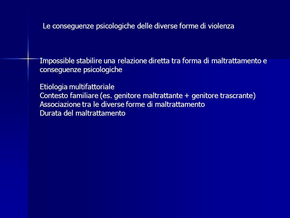 Le conseguenze psicologiche delle diverse forme di violenza Impossible stabilire una relazione diretta tra forma di maltrattamento e conseguenze psico