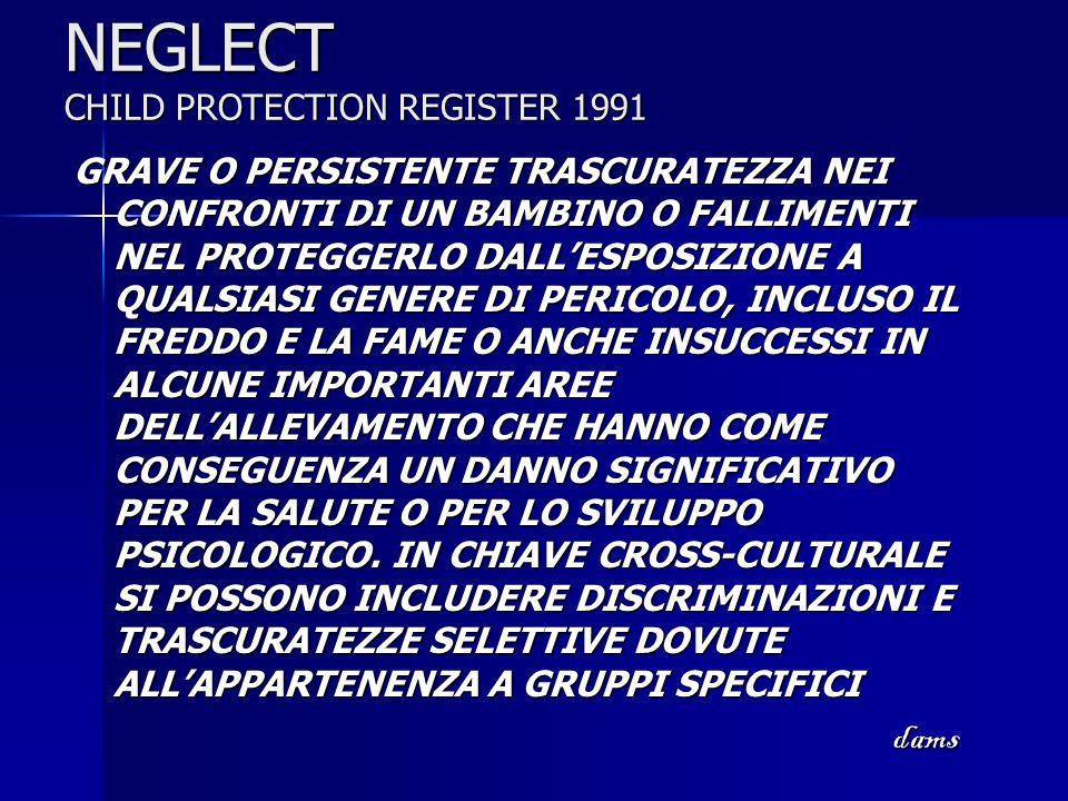 NEGLECT CHILD PROTECTION REGISTER 1991 GRAVE O PERSISTENTE TRASCURATEZZA NEI CONFRONTI DI UN BAMBINO O FALLIMENTI NEL PROTEGGERLO DALLESPOSIZIONE A QU
