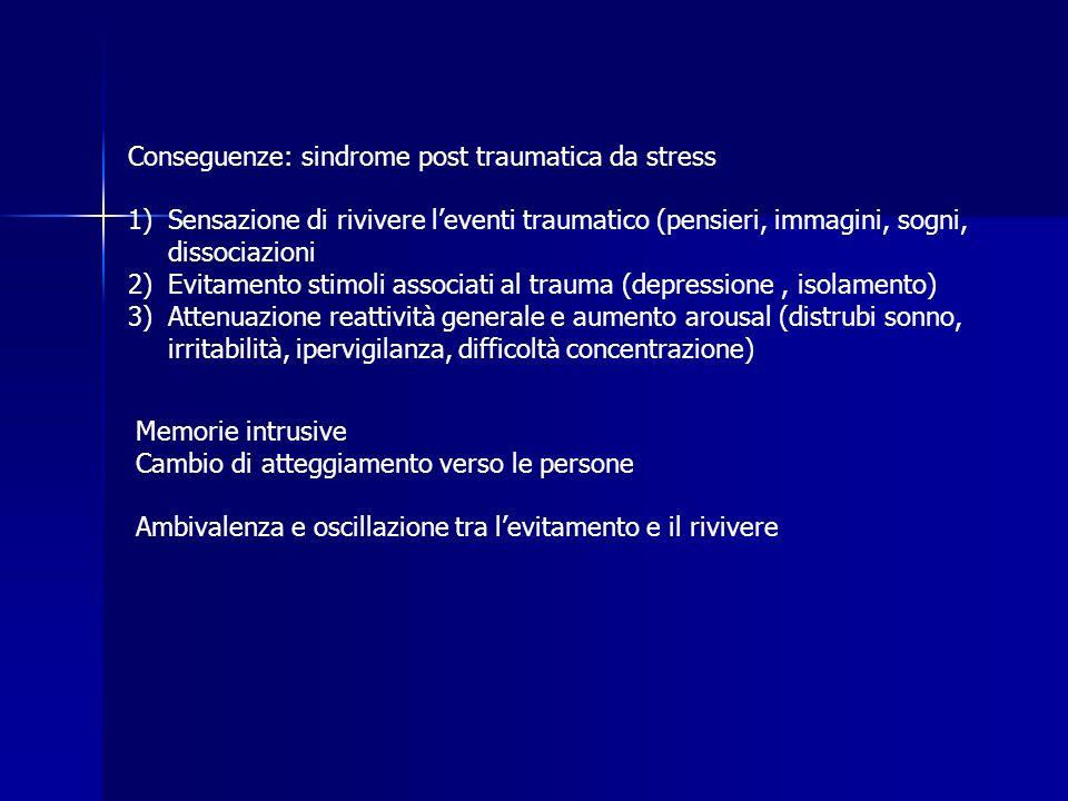 Conseguenze: sindrome post traumatica da stress 1)Sensazione di rivivere leventi traumatico (pensieri, immagini, sogni, dissociazioni 2)Evitamento sti