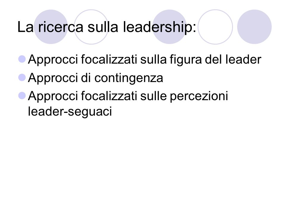 La ricerca sulla leadership: Approcci focalizzati sulla figura del leader Approcci di contingenza Approcci focalizzati sulle percezioni leader-seguaci