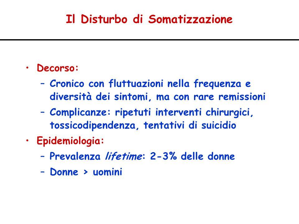 Il Disturbo di Somatizzazione Decorso: –Cronico con fluttuazioni nella frequenza e diversità dei sintomi, ma con rare remissioni –Complicanze: ripetut