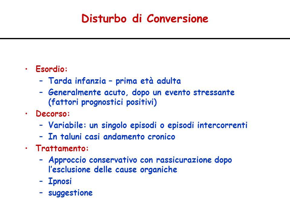 Disturbo di Conversione Esordio: –Tarda infanzia – prima età adulta –Generalmente acuto, dopo un evento stressante (fattori prognostici positivi) Deco