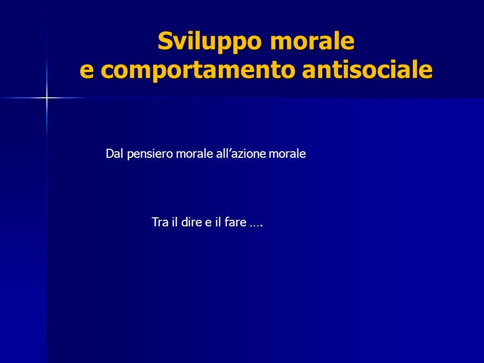 Sviluppo morale e comportamento antisociale Dal pensiero morale allazione morale Tra il dire e il fare ….