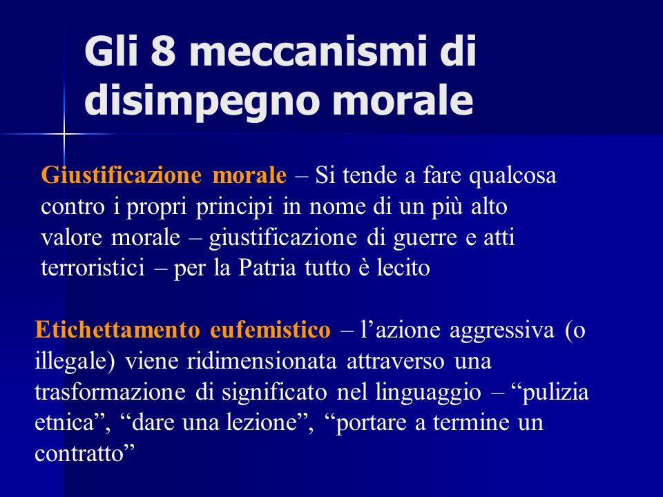 Gli 8 meccanismi di disimpegno morale Giustificazione morale – Si tende a fare qualcosa contro i propri principi in nome di un più alto valore morale