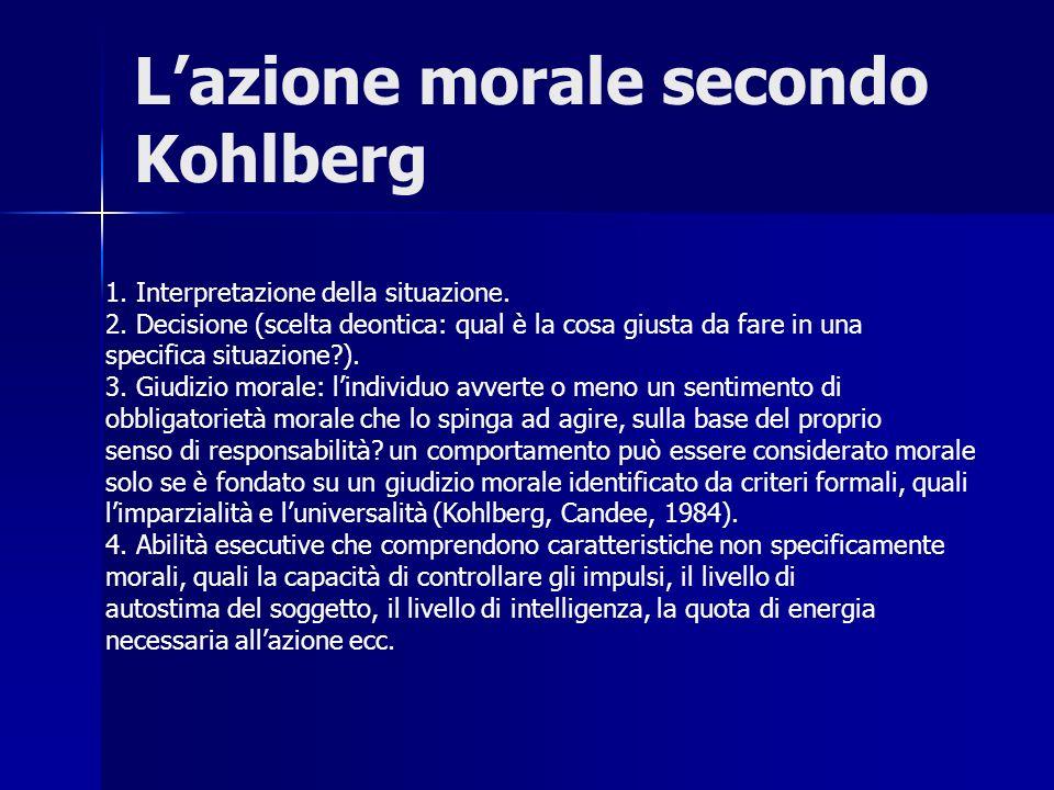 Lazione morale secondo Kohlberg 1. Interpretazione della situazione. 2. Decisione (scelta deontica: qual è la cosa giusta da fare in una specifica sit