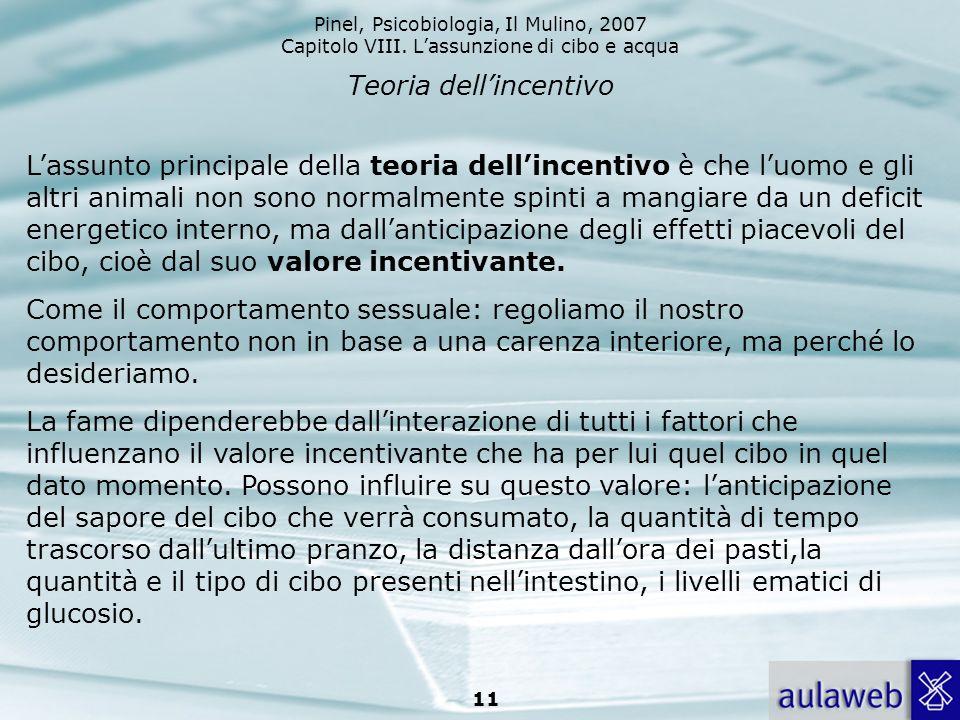 Pinel, Psicobiologia, Il Mulino, 2007 Capitolo VIII. Lassunzione di cibo e acqua 11 Teoria dellincentivo Lassunto principale della teoria dellincentiv