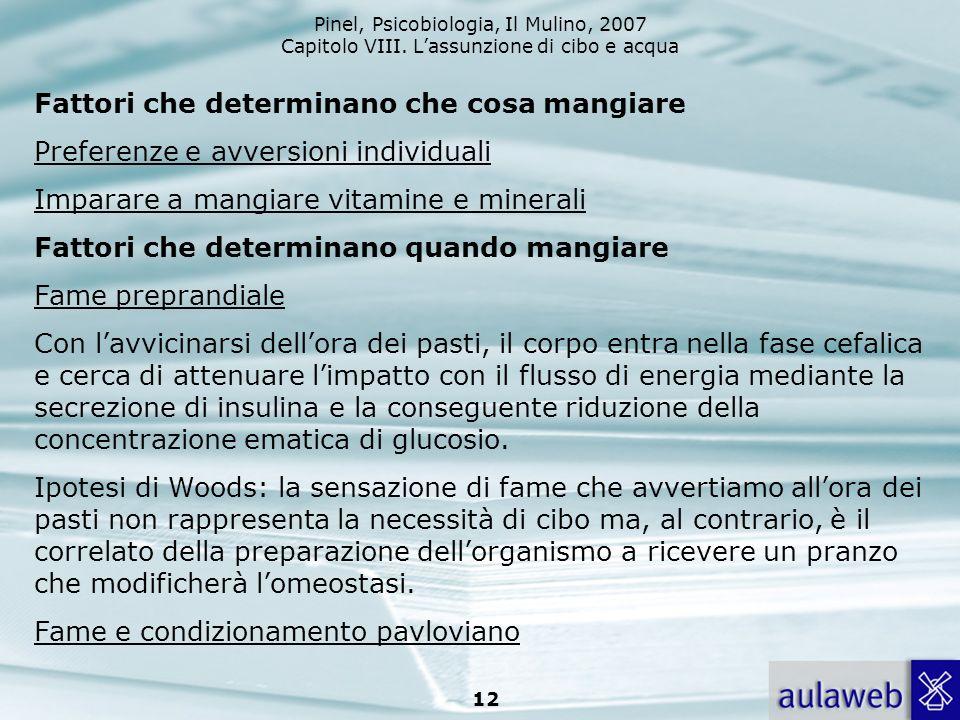 Pinel, Psicobiologia, Il Mulino, 2007 Capitolo VIII. Lassunzione di cibo e acqua 12 Fattori che determinano che cosa mangiare Preferenze e avversioni