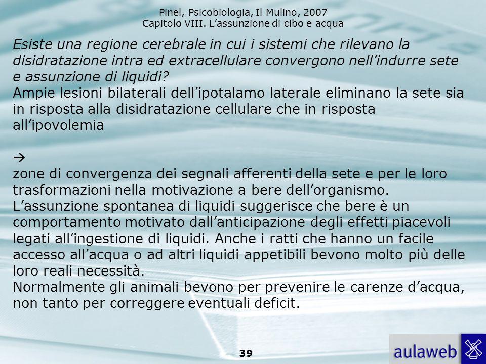 Pinel, Psicobiologia, Il Mulino, 2007 Capitolo VIII. Lassunzione di cibo e acqua 39 Esiste una regione cerebrale in cui i sistemi che rilevano la disi