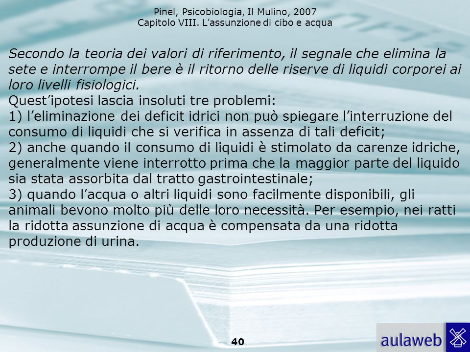 Pinel, Psicobiologia, Il Mulino, 2007 Capitolo VIII. Lassunzione di cibo e acqua 40 Secondo la teoria dei valori di riferimento, il segnale che elimin