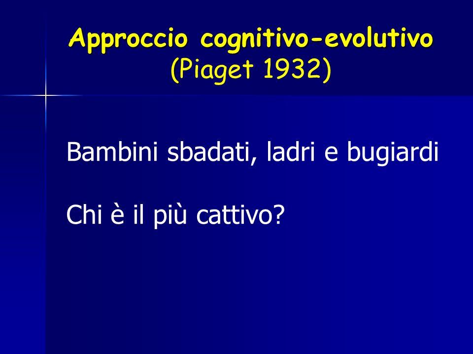 Approccio cognitivo-evolutivo ( Approccio cognitivo-evolutivo (Piaget 1932) Bambini sbadati, ladri e bugiardi Chi è il più cattivo?