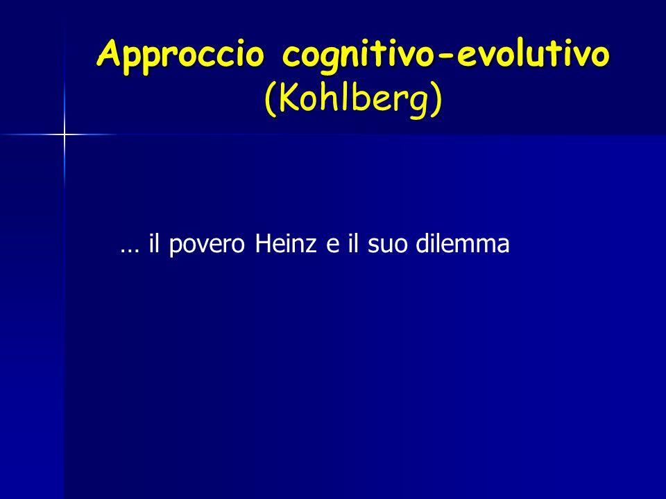 Approccio cognitivo-evolutivo ( Approccio cognitivo-evolutivo (Kohlberg) … il povero Heinz e il suo dilemma