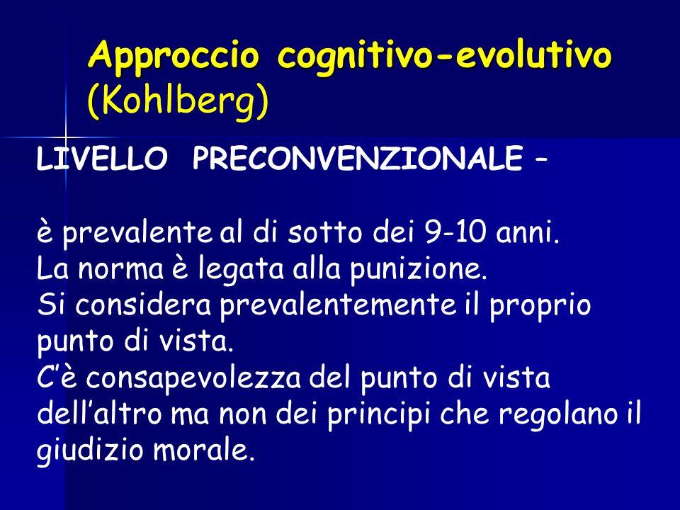 Approccio cognitivo-evolutivo ( Approccio cognitivo-evolutivo (Kohlberg) LIVELLO PRECONVENZIONALE – è prevalente al di sotto dei 9-10 anni. La norma è
