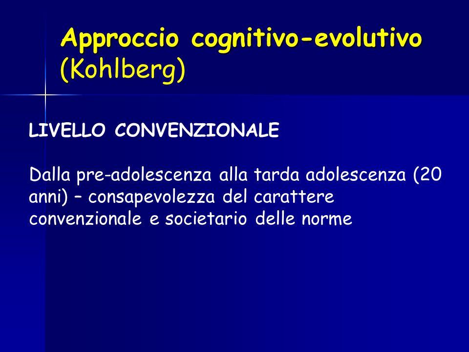 Approccio cognitivo-evolutivo ( Approccio cognitivo-evolutivo (Kohlberg) LIVELLO CONVENZIONALE Dalla pre-adolescenza alla tarda adolescenza (20 anni)