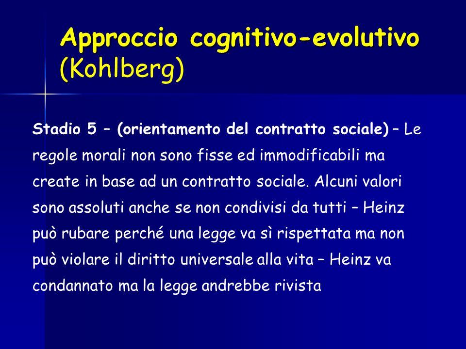 Approccio cognitivo-evolutivo ( Approccio cognitivo-evolutivo (Kohlberg) Stadio 5 – (orientamento del contratto sociale) – Le regole morali non sono f