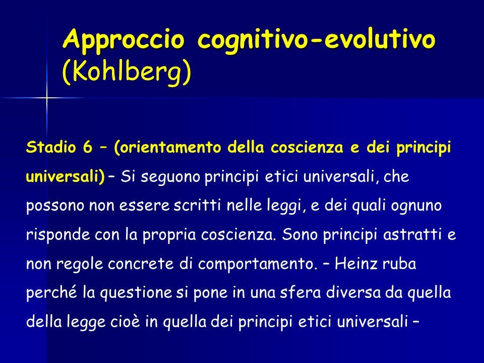 Approccio cognitivo-evolutivo ( Approccio cognitivo-evolutivo (Kohlberg) Stadio 6 – (orientamento della coscienza e dei principi universali) – Si segu