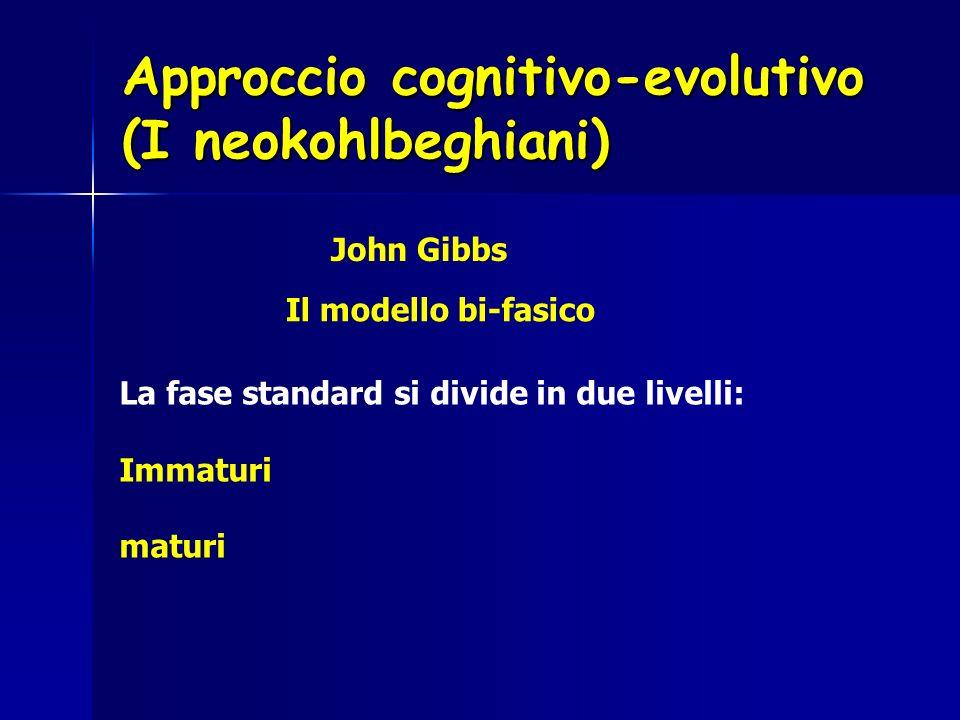 Approccio cognitivo-evolutivo (I neokohlbeghiani) John Gibbs Il modello bi-fasico La fase standard si divide in due livelli: Immaturi maturi