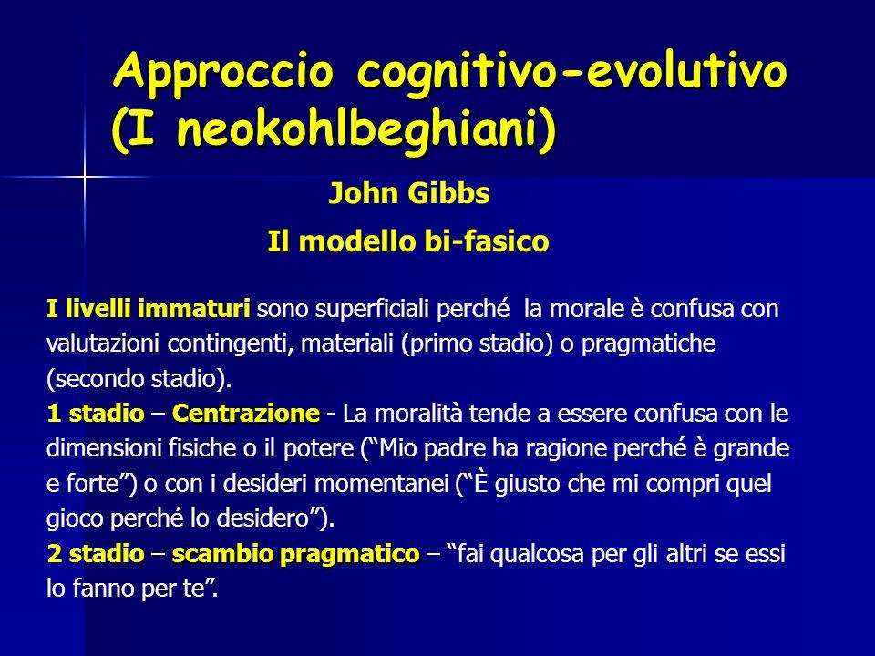 Approccio cognitivo-evolutivo (I neokohlbeghiani) John Gibbs Il modello bi-fasico I livelli immaturi sono superficiali perché la morale è confusa con