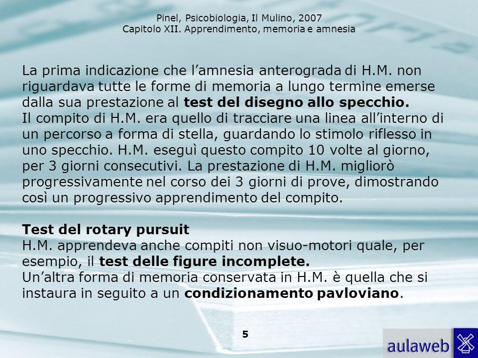 Pinel, Psicobiologia, Il Mulino, 2007 Capitolo XII. Apprendimento, memoria e amnesia 5 La prima indicazione che lamnesia anterograda di H.M. non rigua