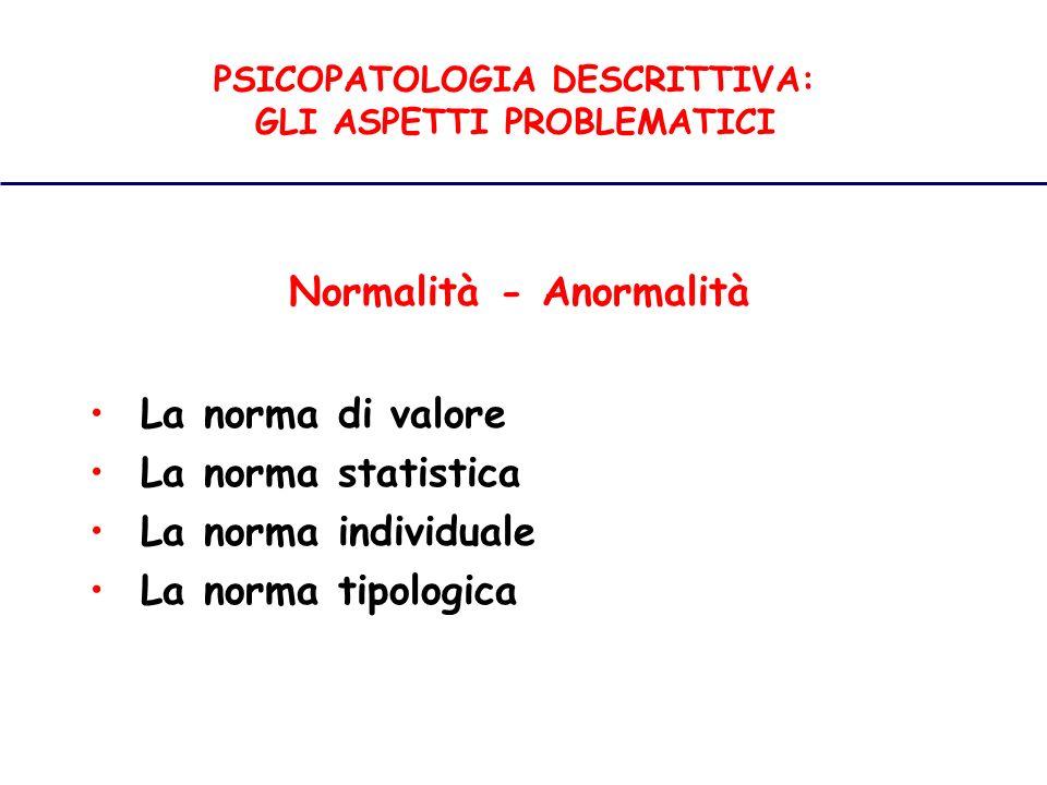 PSICOPATOLOGIA DESCRITTIVA: GLI ASPETTI PROBLEMATICI Normalità - Anormalità La norma di valore La norma statistica La norma individuale La norma tipologica