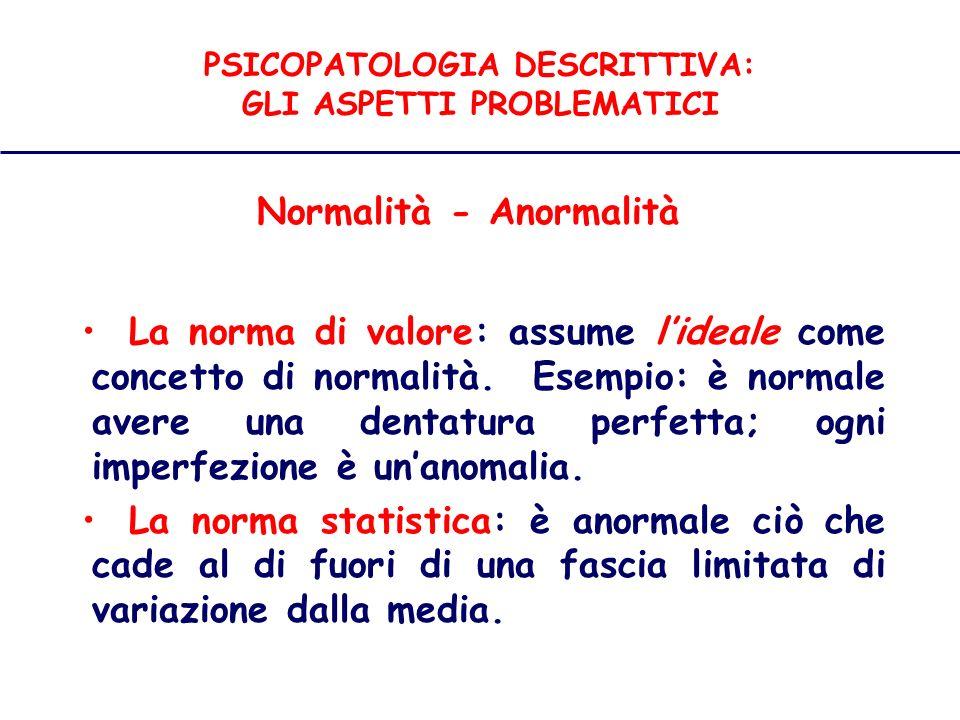 PSICOPATOLOGIA DESCRITTIVA: GLI ASPETTI PROBLEMATICI Normalità - Anormalità La norma di valore: assume lideale come concetto di normalità.